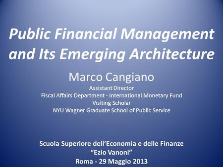 Public Financial Management and Its Emerging Architecture Marco Cangiano Assistant Director Fiscal Affairs Department - International Monetary Fund Visiting.