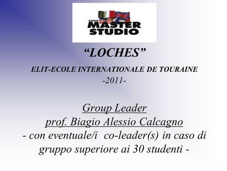 LOCHES ELIT-ECOLE INTERNATIONALE DE TOURAINE -2011- Group Leader prof. Biagio Alessio Calcagno - con eventuale/i co-leader(s) in caso di gruppo superiore.