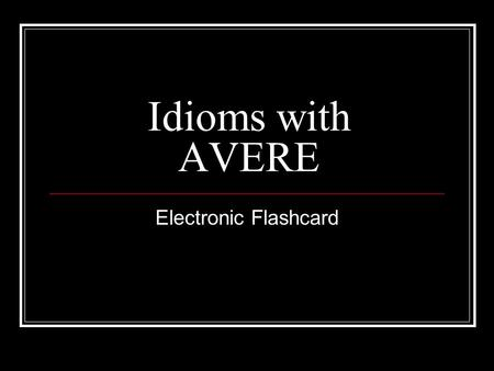 Idioms with AVERE Electronic Flashcard. AVERE TORTO He is wrong.