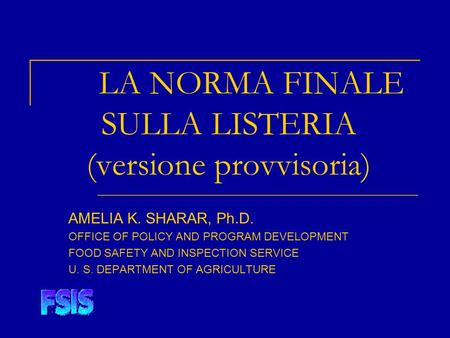LA NORMA FINALE SULLA LISTERIA (versione provvisoria) AMELIA K. SHARAR, Ph.D. OFFICE OF POLICY AND PROGRAM DEVELOPMENT FOOD SAFETY AND INSPECTION SERVICE.