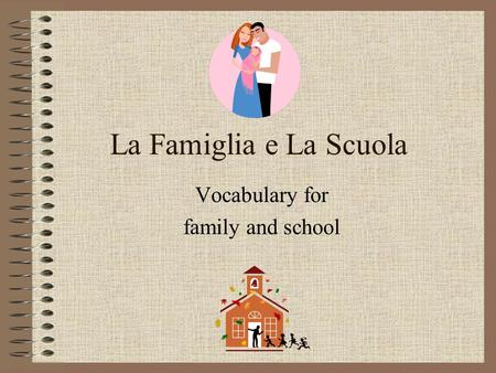 La Famiglia e La Scuola Vocabulary for family and school.