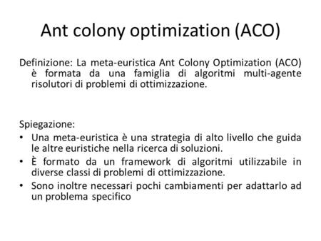 Ant colony optimization (ACO) Definizione: La meta-euristica Ant Colony Optimization (ACO) è formata da una famiglia di algoritmi multi-agente risolutori.