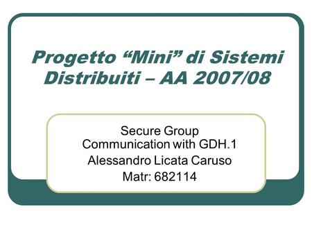 Progetto Mini di Sistemi Distribuiti – AA 2007/08 Secure Group Communication with GDH.1 Alessandro Licata Caruso Matr: 682114.