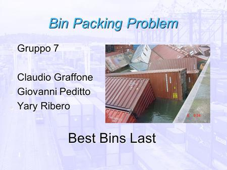 Bin Packing Problem Gruppo 7 Gruppo 7 Claudio Graffone Claudio Graffone Giovanni Peditto Giovanni Peditto Yary Ribero Yary Ribero Best Bins Last.
