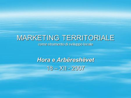 MARKETING TERRITORIALE come strumento di sviluppo locale Hora e Arbëreshëvet 18 – XII - 2007.