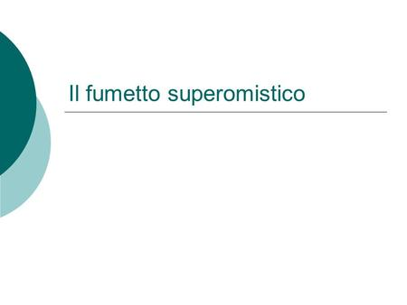 Il fumetto superomistico. Qualche dato 1938 Nascita di Superman DC Comics Autori Jerry Siegel, Joe Schuster.