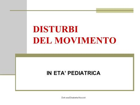 Dott.ssa Elisabetta Muccioli DISTURBI DEL MOVIMENTO IN ETA PEDIATRICA.