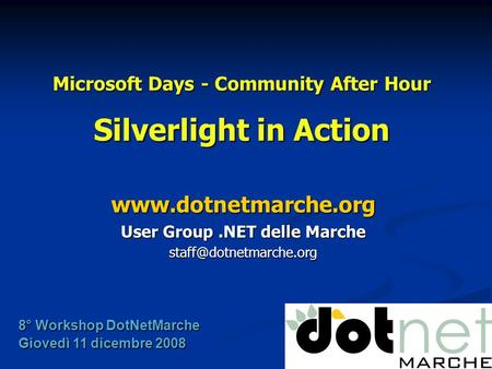 Microsoft Days - Community After Hour Silverlight in Action  User Group.NET delle Marche 8° Workshop DotNetMarche.