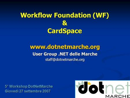 Workflow Foundation (WF) & CardSpace  User Group.NET delle Marche 5° Workshop DotNetMarche Giovedì 27 settembre.