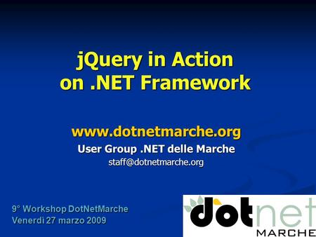 JQuery in Action on.NET Framework  User Group.NET delle Marche 9° Workshop DotNetMarche Venerdì 27 marzo 2009.