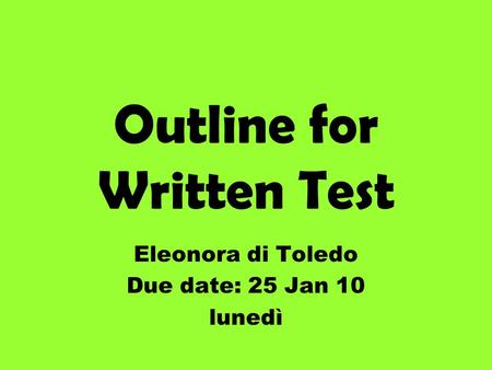 Outline for Written Test Eleonora di Toledo Due date: 25 Jan 10 lunedì