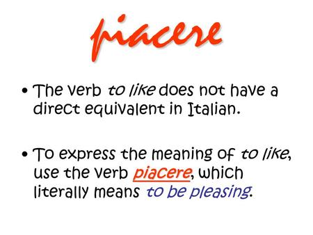 Piacere The verb to like does not have a direct equivalent in Italian. piacereTo express the meaning of to like, use the verb piacere, which literally.