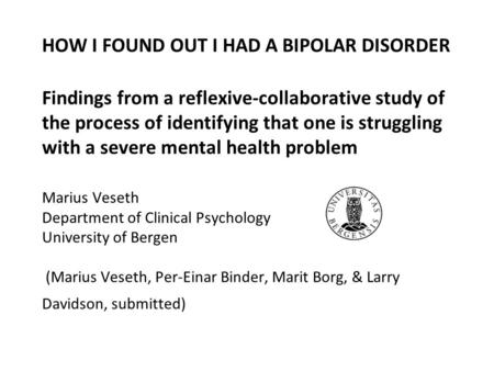 HOW I FOUND OUT I HAD A BIPOLAR DISORDER Findings from a reflexive-collaborative study of the process of identifying that one is struggling with a severe.