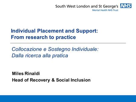 Individual Placement and Support: From research to practice Miles Rinaldi Head of Recovery & Social Inclusion Collocazione e Sostegno Individuale: Dalla.