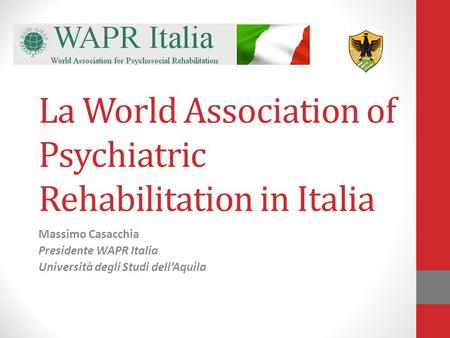 La World Association of Psychiatric Rehabilitation in Italia Massimo Casacchia Presidente WAPR Italia Università degli Studi dellAquila.
