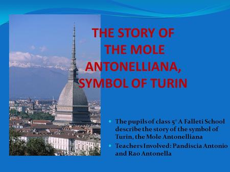 THE STORY OF THE MOLE ANTONELLIANA, SYMBOL OF TURIN The pupils of class 5° A Falleti School describe the story of the symbol of Turin, the Mole Antonelliana.