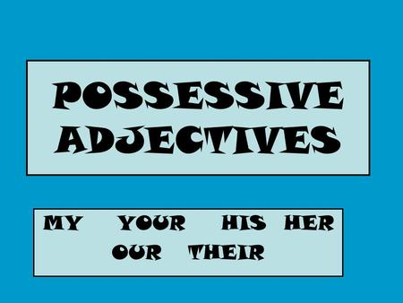 POSSESSIVE ADJECTIVES MY YOUR HIS HER OUR THEIR. MY- YOUR- HIS/HER ITS YOUR (FORMAL) il mio la mia i miei le mie } il suo la sua i suoi le sue il tuo.