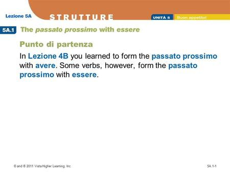 © and ® 2011 Vista Higher Learning, Inc.5A.1-1 Punto di partenza In Lezione 4B you learned to form the passato prossimo with avere. Some verbs, however,