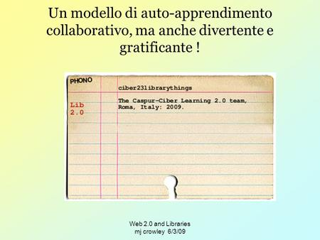 Web 2.0 and Libraries mj crowley 6/3/09 Un modello di auto-apprendimento collaborativo, ma anche divertente e gratificante !