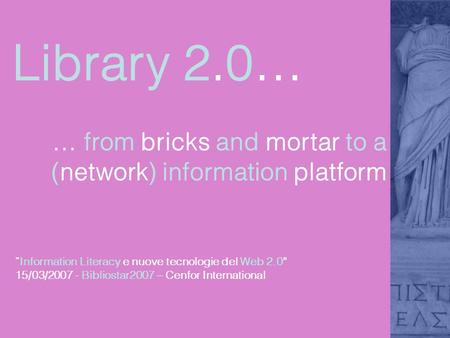 Library 2.0… … from bricks and mortar to a (network) information platform Information Literacy e nuove tecnologie del Web 2.0 15/03/2007 - Bibliostar2007.