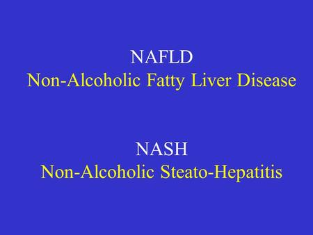 NAFLD Non-Alcoholic Fatty Liver Disease NASH Non-Alcoholic Steato-Hepatitis.