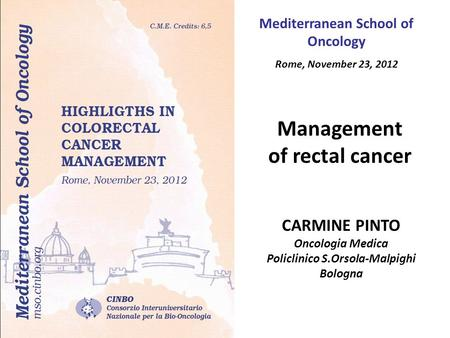 Management of rectal cancer CARMINE PINTO Oncologia Medica Policlinico S.Orsola-Malpighi Bologna Mediterranean School of Oncology Rome, November 23, 2012.