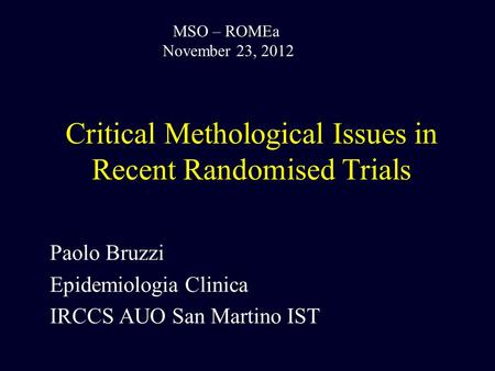Critical Methological Issues in Recent Randomised Trials Paolo Bruzzi Epidemiologia Clinica IRCCS AUO San Martino IST MSO – ROMEa November 23, 2012.