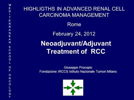 Neoadjuvant/Adjuvant Treatment of RCC Giuseppe Procopio Fondazione IRCCS Istituto Nazionale Tumori Milano HIGHLIGTHS IN ADVANCED RENAL CELL CARCINOMA MANAGEMENT.