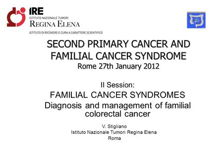 SECOND PRIMARY CANCER AND FAMILIAL CANCER SYNDROME Rome 27th January 2012 II Session: FAMILIAL CANCER SYNDROMES Diagnosis and management of familial colorectal.