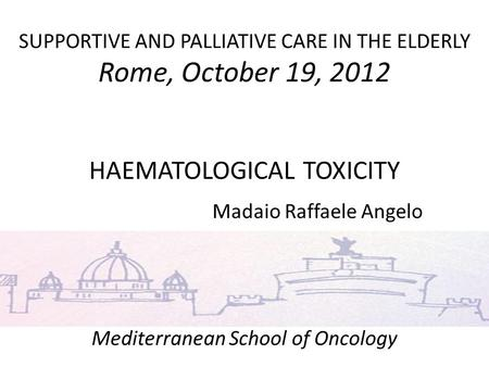 SUPPORTIVE AND PALLIATIVE CARE IN THE ELDERLY Rome, October 19, 2012 HAEMATOLOGICAL TOXICITY Madaio Raffaele Angelo Mediterranean School of Oncology uuu.