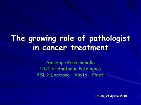 The growing role of pathologist in cancer treatment Giuseppe Pizzicannella UOC di Anatomia Patologica ASL 2 Lanciano – Vasto - Chieti Chieti, 21 Aprile.