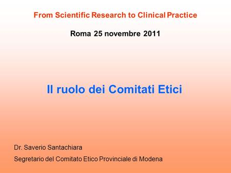 From Scientific Research to Clinical Practice Roma 25 novembre 2011 Il ruolo dei Comitati Etici Dr. Saverio Santachiara Segretario del Comitato Etico Provinciale.