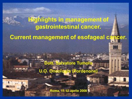 Highlights in management of gastrointestinal cancer. Current management of esofageal cancer. Dott. Salvatore Tumolo U.O. Oncologia (Pordenone) Roma, 11-12.