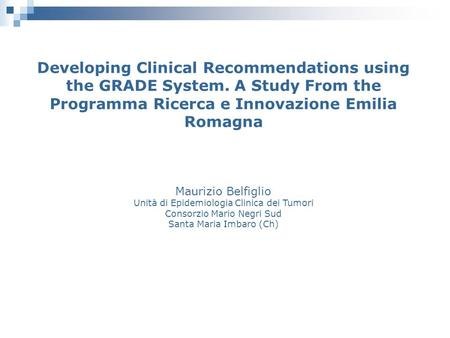 Developing Clinical Recommendations using the GRADE System. A Study From the Programma Ricerca e Innovazione Emilia Romagna Maurizio Belfiglio Unità di.