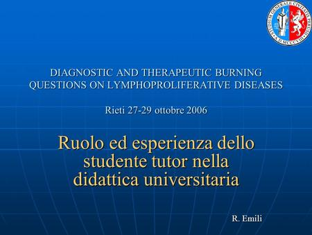DIAGNOSTIC AND THERAPEUTIC BURNING QUESTIONS ON LYMPHOPROLIFERATIVE DISEASES Rieti 27-29 ottobre 2006 Ruolo ed esperienza dello studente tutor nella didattica.