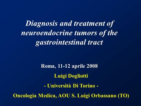 Luigi Dogliotti - Università Di Torino - Oncologia Medica, AOU S. Luigi Orbassano (TO) Diagnosis and treatment of neuroendocrine tumors of the gastrointestinal.