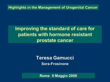 Improving the standard of care for patients with hormone resistant prostate cancer Teresa Gamucci Sora-Frosinone Highlights in the Management of Urogenital.