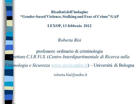 Risultati dellindagine Gender-based Violence, Stalking and Fear of Crime GAP LEXOP, 13 febbraio 2012 Roberta Bisi professore ordinario di criminologia.