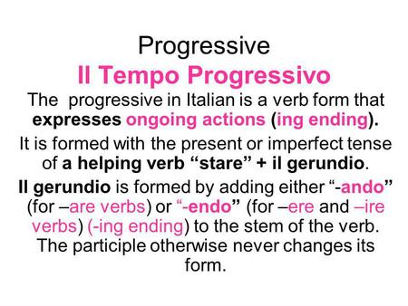 Progressive Il Tempo Progressivo The progressive in Italian is a verb form that expresses ongoing actions (ing ending). It is formed with the present or.