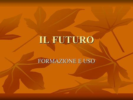 IL FUTURO FORMAZIONE E USO. La formazione Il futuro is formed from the infinitive. The added endings are the same for all the verbs. Ma attenzione, for.