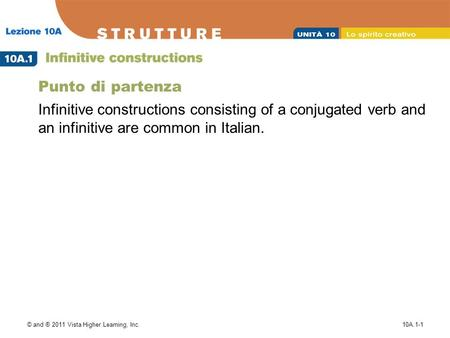 © and ® 2011 Vista Higher Learning, Inc.10A.1-1 Punto di partenza Infinitive constructions consisting of a conjugated verb and an infinitive are common.