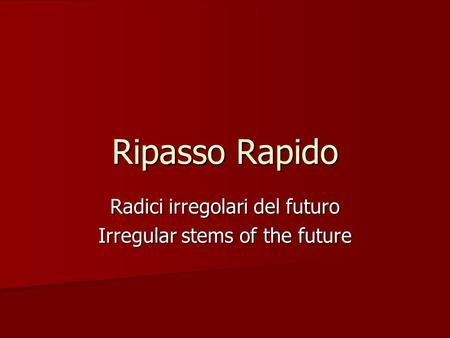 Ripasso Rapido Radici irregolari del futuro Irregular stems of the future.