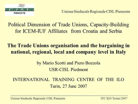 Unione Sindacale Regionale CISL PiemonteITC ILO Torino 2007 PIEMONTE Political Dimension of Trade Unions, Capacity-Building for ICEM-IUF Affiliates from.