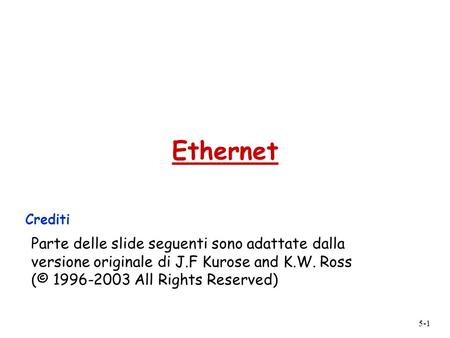 Ethernet Crediti Parte delle slide seguenti sono adattate dalla versione originale di J.F Kurose and K.W. Ross (© 1996-2003 All Rights Reserved)