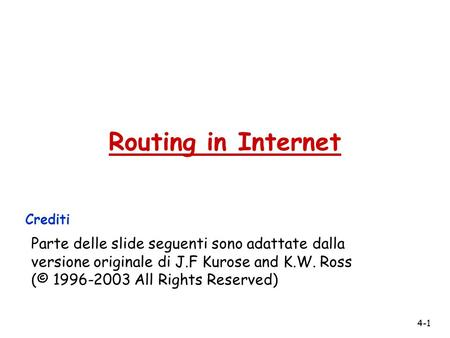 4-1 Routing in Internet Crediti Parte delle slide seguenti sono adattate dalla versione originale di J.F Kurose and K.W. Ross (© 1996-2003 All Rights Reserved)