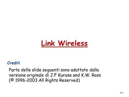 5-1 Link Wireless Crediti Parte delle slide seguenti sono adattate dalla versione originale di J.F Kurose and K.W. Ross (© 1996-2003 All Rights Reserved)