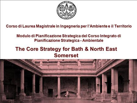 The Core Strategy for Bath & North East Somerset Corso di Laurea Magistrale in Ingegneria per lAmbiente e il Territorio Modulo di Pianificazione Strategica.