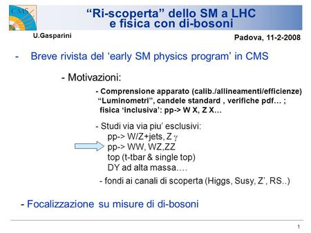 1 Ri-scoperta dello SM a LHC e fisica con di-bosoni -Breve rivista del early SM physics program in CMS - Motivazioni: - Comprensione apparato (calib./allineamenti/efficienze)