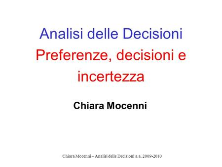 Chiara Mocenni – Analisi delle Decisioni a.a. 2009-2010 Analisi delle Decisioni Preferenze, decisioni e incertezza Chiara Mocenni.