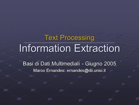 Basi di Dati Multimediali - Giugno 2005 Marco Ernandes: Text Processing Information Extraction.